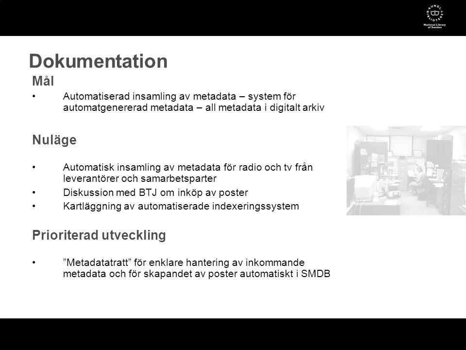 Dokumentation Mål •Automatiserad insamling av metadata – system för automatgenererad metadata – all metadata i digitalt arkiv Nuläge •Automatisk insamling av metadata för radio och tv från leverantörer och samarbetsparter •Diskussion med BTJ om inköp av poster •Kartläggning av automatiserade indexeringssystem Prioriterad utveckling • Metadatatratt för enklare hantering av inkommande metadata och för skapandet av poster automatiskt i SMDB