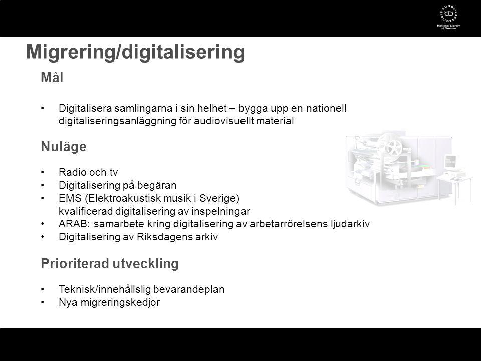 Mål •Digitalisera samlingarna i sin helhet – bygga upp en nationell digitaliseringsanläggning för audiovisuellt material Nuläge •Radio och tv •Digitalisering på begäran •EMS (Elektroakustisk musik i Sverige) kvalificerad digitalisering av inspelningar •ARAB: samarbete kring digitalisering av arbetarrörelsens ljudarkiv •Digitalisering av Riksdagens arkiv Prioriterad utveckling •Teknisk/innehållslig bevarandeplan •Nya migreringskedjor Migrering/digitalisering