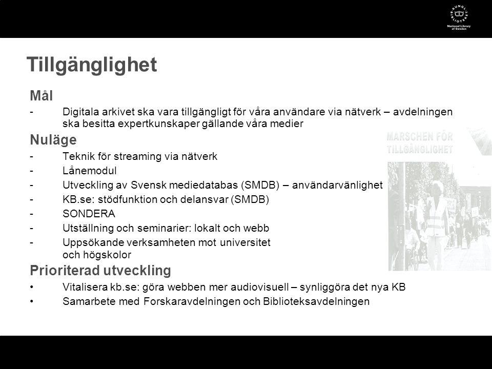 Mål -Digitala arkivet ska vara tillgängligt för våra användare via nätverk – avdelningen ska besitta expertkunskaper gällande våra medier Nuläge -Teknik för streaming via nätverk -Lånemodul -Utveckling av Svensk mediedatabas (SMDB) – användarvänlighet -KB.se: stödfunktion och delansvar (SMDB) -SONDERA -Utställning och seminarier: lokalt och webb -Uppsökande verksamheten mot universitet och högskolor Prioriterad utveckling •Vitalisera kb.se: göra webben mer audiovisuell – synliggöra det nya KB •Samarbete med Forskaravdelningen och Biblioteksavdelningen Tillgänglighet