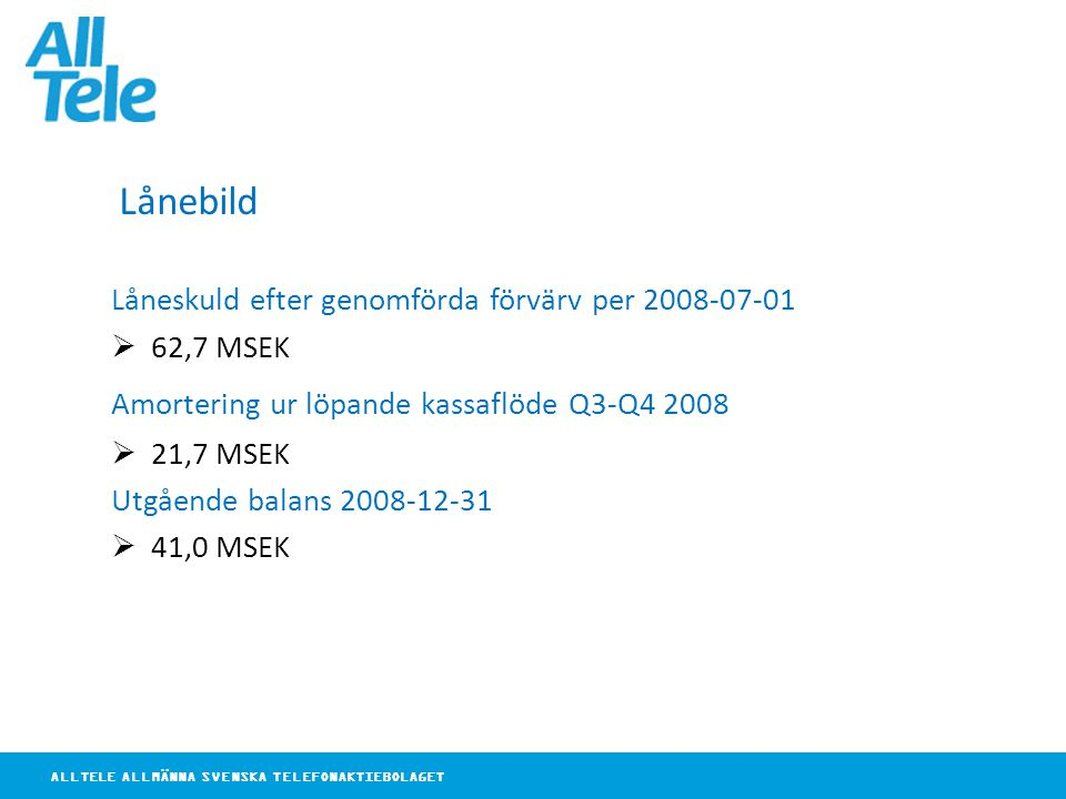 ALLTELE ALLMÄNNA SVENSKA TELEFONAKTIEBOLAGET Lånebild Låneskuld efter genomförda förvärv per 2008-07-01  62,7 MSEK Amortering ur löpande kassaflöde Q3-Q4 2008  21,7 MSEK Utgående balans 2008-12-31  41,0 MSEK