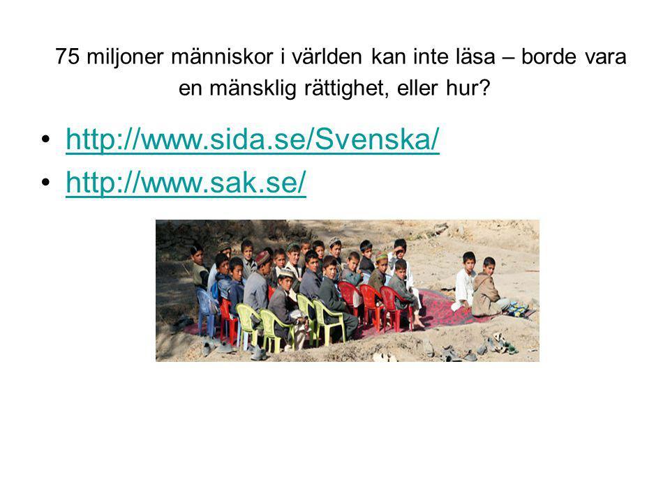 75 miljoner människor i världen kan inte läsa – borde vara en mänsklig rättighet, eller hur? •http://www.sida.se/Svenska/http://www.sida.se/Svenska/ •
