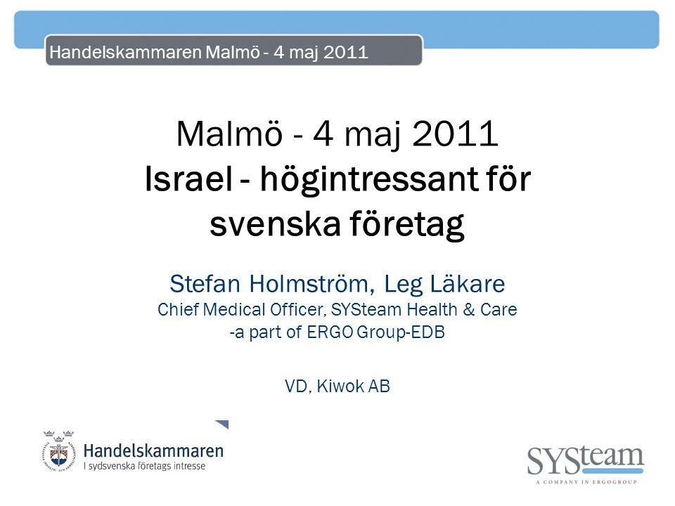 Handelskammaren Malmö - 4 maj 2011 Malmö - 4 maj 2011 Israel - högintressant för svenska företag Stefan Holmström, Leg Läkare Chief Medical Officer, S