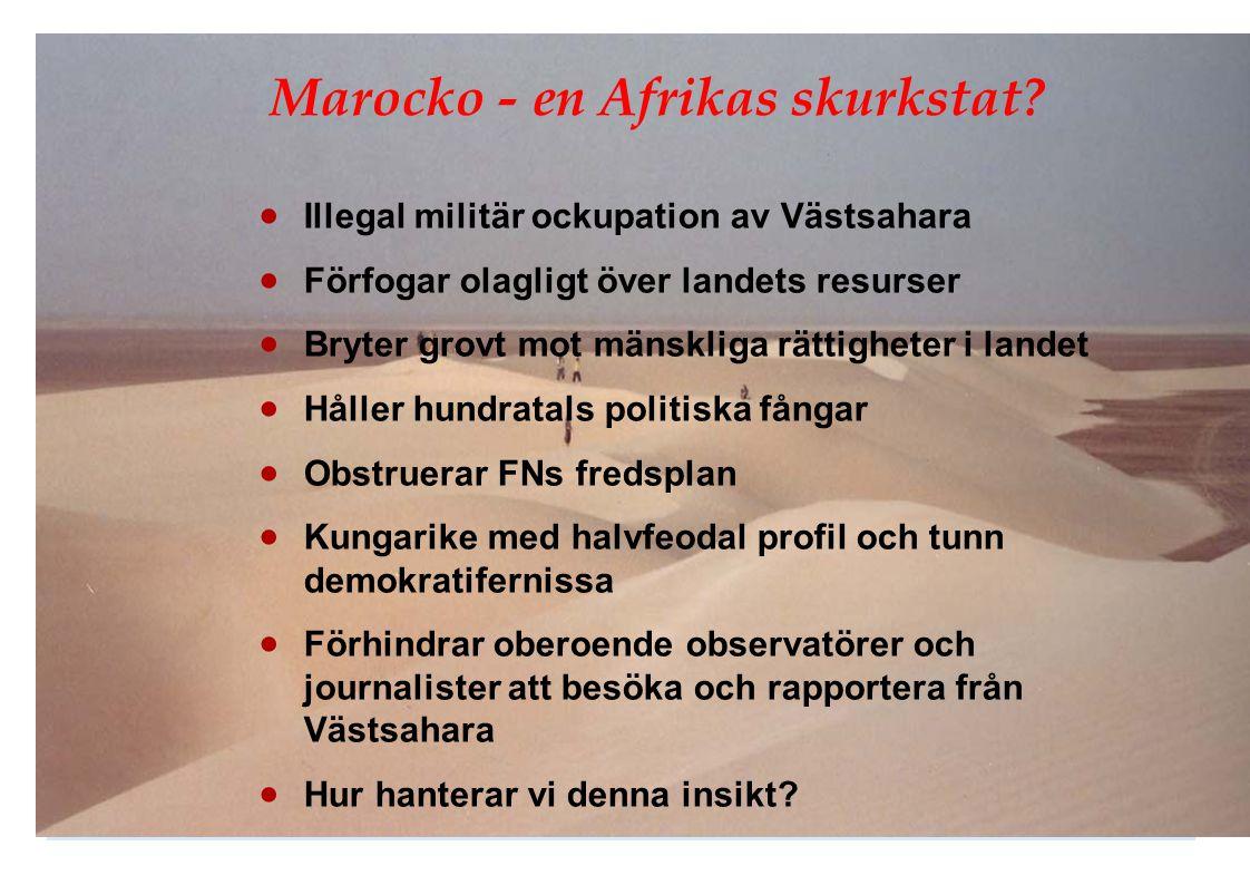 Marocko - en Afrikas skurkstat?  Illegal militär ockupation av Västsahara  Förfogar olagligt över landets resurser  Bryter grovt mot mänskliga rätt