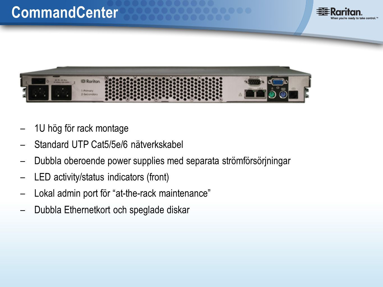 CommandCenter – 1U hög för rack montage – Standard UTP Cat5/5e/6 nätverkskabel – Dubbla oberoende power supplies med separata strömförsörjningar – LED activity/status indicators (front) – Lokal admin port för at-the-rack maintenance – Dubbla Ethernetkort och speglade diskar