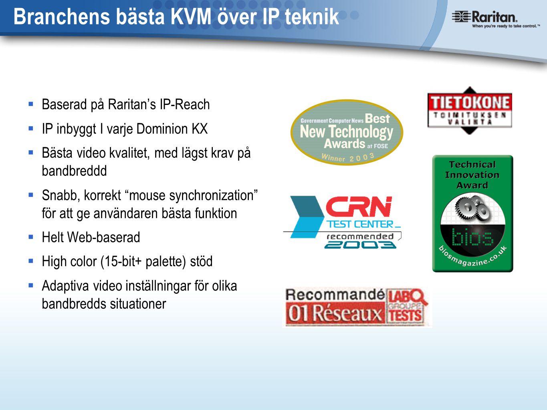 Branchens bästa KVM över IP teknik  Baserad på Raritan's IP-Reach  IP inbyggt I varje Dominion KX  Bästa video kvalitet, med lägst krav på bandbreddd  Snabb, korrekt mouse synchronization för att ge användaren bästa funktion  Helt Web-baserad  High color (15-bit+ palette) stöd  Adaptiva video inställningar för olika bandbredds situationer