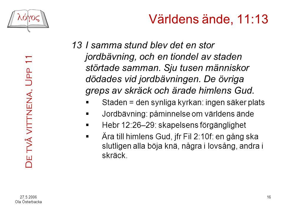 De två vittnena, Upp 11 27.5.2006 Ola Österbacka 16 Världens ände, 11:13 13I samma stund blev det en stor jordbävning, och en tiondel av staden störta
