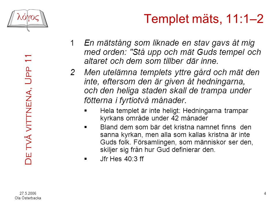 De två vittnena, Upp 11 27.5.2006 Ola Österbacka 4 Templet mäts, 11:1–2 1 En mätstång som liknade en stav gavs åt mig med orden: