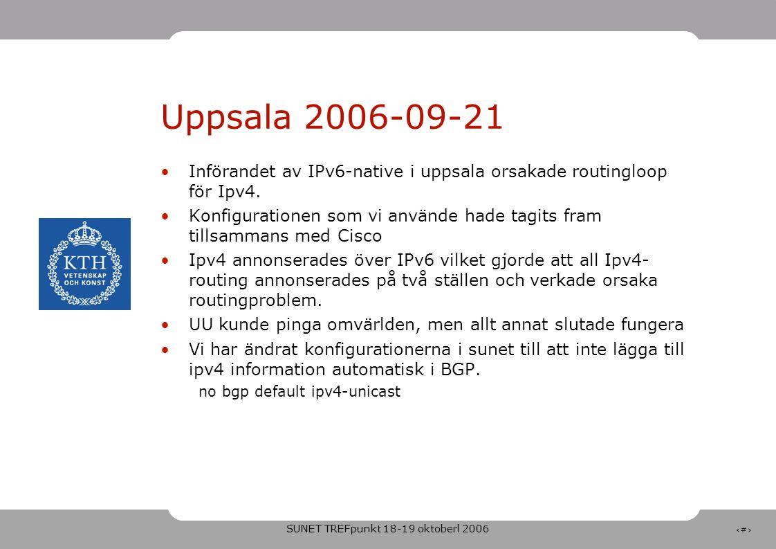 SUNET TREFpunkt 18-19 oktoberl 2006 4 Uppsala 2006-09-21 •Införandet av IPv6-native i uppsala orsakade routingloop för Ipv4.
