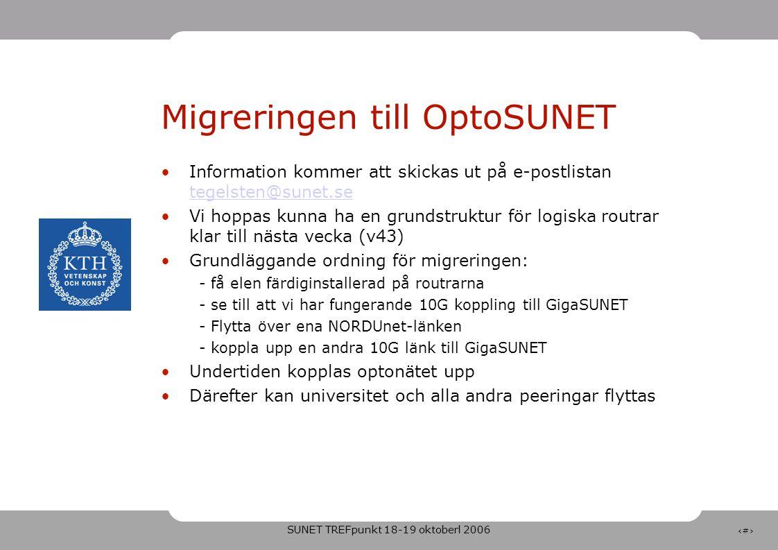 SUNET TREFpunkt 18-19 oktoberl 2006 6 Migreringen till OptoSUNET •Information kommer att skickas ut på e-postlistan tegelsten@sunet.se tegelsten@sunet.se •Vi hoppas kunna ha en grundstruktur för logiska routrar klar till nästa vecka (v43) •Grundläggande ordning för migreringen: - få elen färdiginstallerad på routrarna - se till att vi har fungerande 10G koppling till GigaSUNET - Flytta över ena NORDUnet-länken - koppla upp en andra 10G länk till GigaSUNET •Undertiden kopplas optonätet upp •Därefter kan universitet och alla andra peeringar flyttas