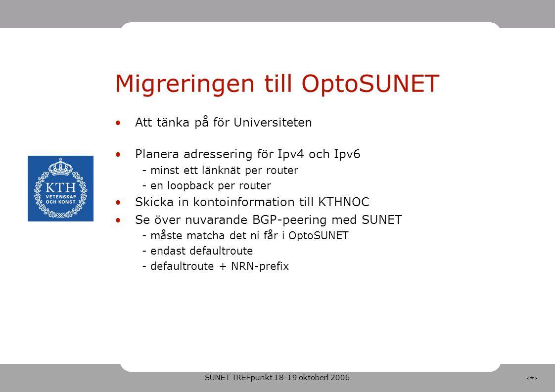 SUNET TREFpunkt 18-19 oktoberl 2006 7 Migreringen till OptoSUNET •Att tänka på för Universiteten •Planera adressering för Ipv4 och Ipv6 - minst ett länknät per router - en loopback per router •Skicka in kontoinformation till KTHNOC •Se över nuvarande BGP-peering med SUNET - måste matcha det ni får i OptoSUNET - endast defaultroute - defaultroute + NRN-prefix