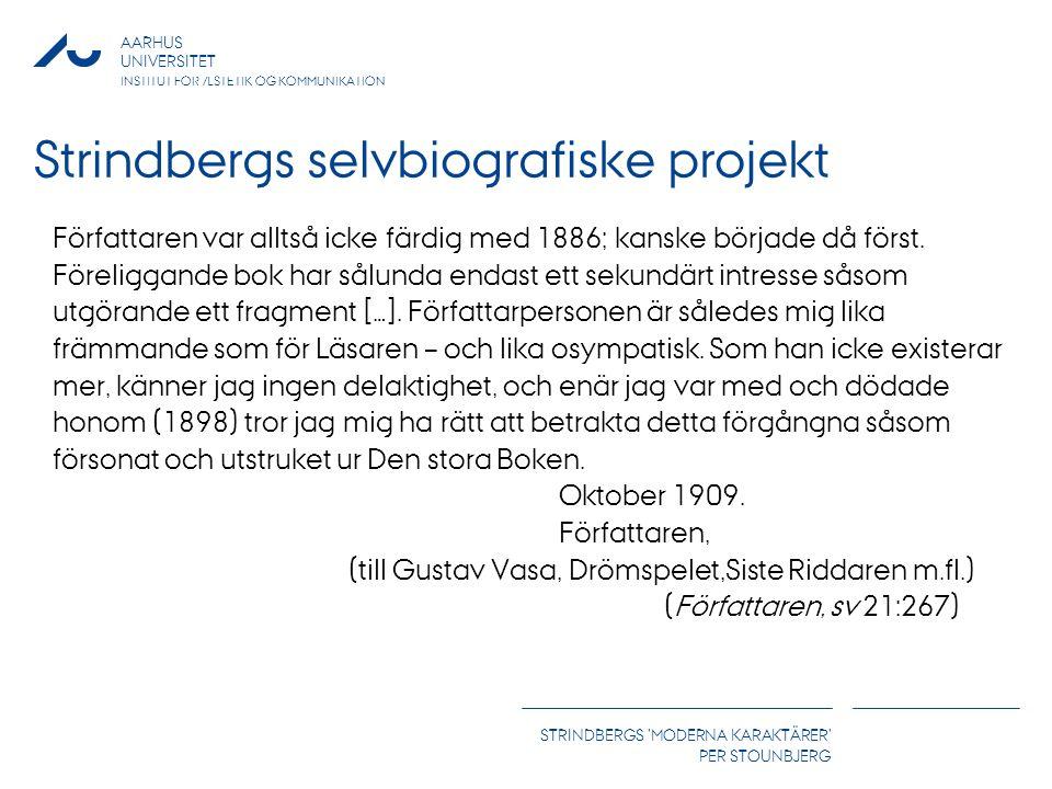 AARHUS UNIVERSITET INSTITUT FOR ÆSTETIK OG KOMMUNIKATION STRINDBERGS MODERNA KARAKTÄRER PER STOUNBJERG Strindbergs selvbiografiske projekt Författaren var alltså icke färdig med 1886; kanske började då först.