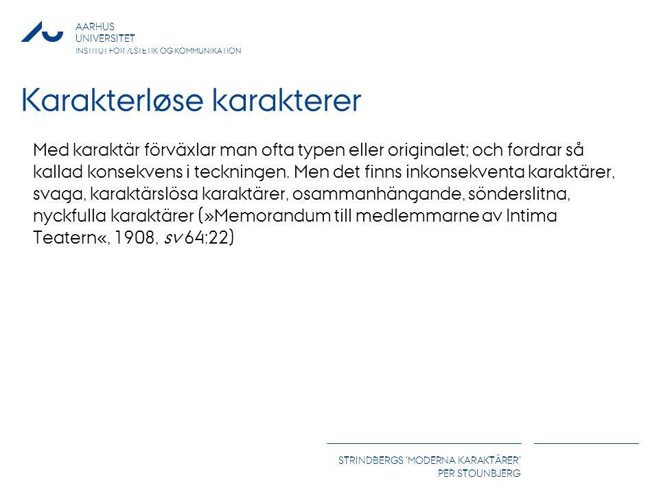 AARHUS UNIVERSITET INSTITUT FOR ÆSTETIK OG KOMMUNIKATION STRINDBERGS MODERNA KARAKTÄRER PER STOUNBJERG Karakterløse karakterer Med karaktär förväxlar man ofta typen eller originalet; och fordrar så kallad konsekvens i teckningen.