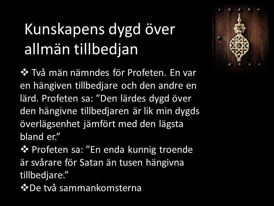 """Kunskapens dygd över allmän tillbedjan  Två män nämndes för Profeten. En var en hängiven tillbedjare och den andre en lärd. Profeten sa: """"Den lärdes"""