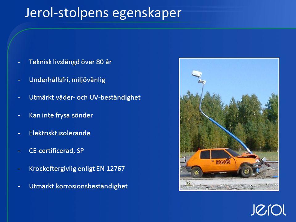 Jerol-stolpens egenskaper -Teknisk livslängd över 80 år -Underhållsfri, miljövänlig -Utmärkt väder- och UV-beständighet -Kan inte frysa sönder -Elektriskt isolerande -CE-certificerad, SP -Krockeftergivlig enligt EN 12767 -Utmärkt korrosionsbeständighet