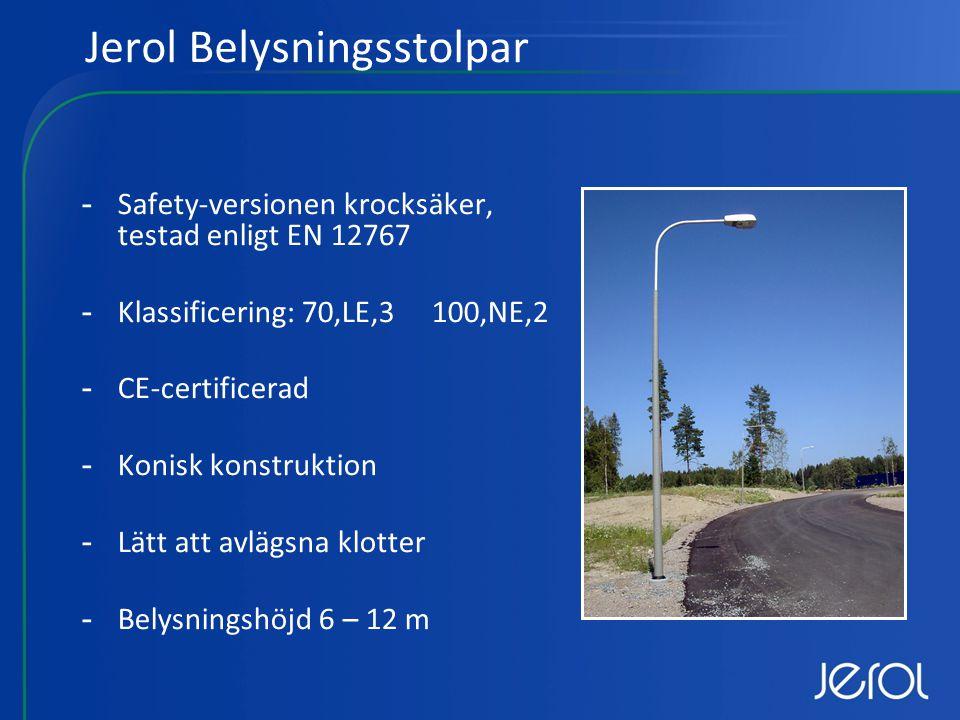-Safety-versionen krocksäker, testad enligt EN 12767 -Klassificering: 70,LE,3 100,NE,2 -CE-certificerad -Konisk konstruktion -Lätt att avlägsna klotter -Belysningshöjd 6 – 12 m Jerol Belysningsstolpar