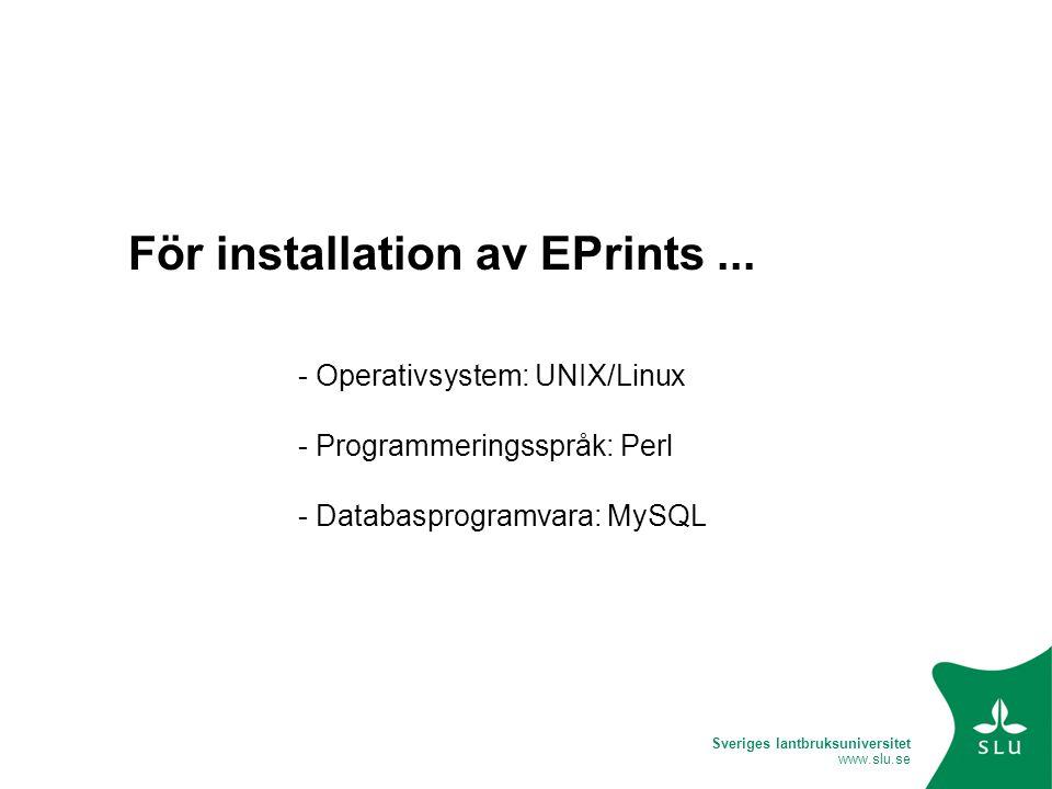 Sveriges lantbruksuniversitet www.slu.se För installation av EPrints... - Operativsystem: UNIX/Linux - Programmeringsspråk: Perl - Databasprogramvara: