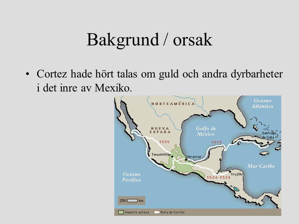Bakgrund / orsak •Cortez hade hört talas om guld och andra dyrbarheter i det inre av Mexiko.