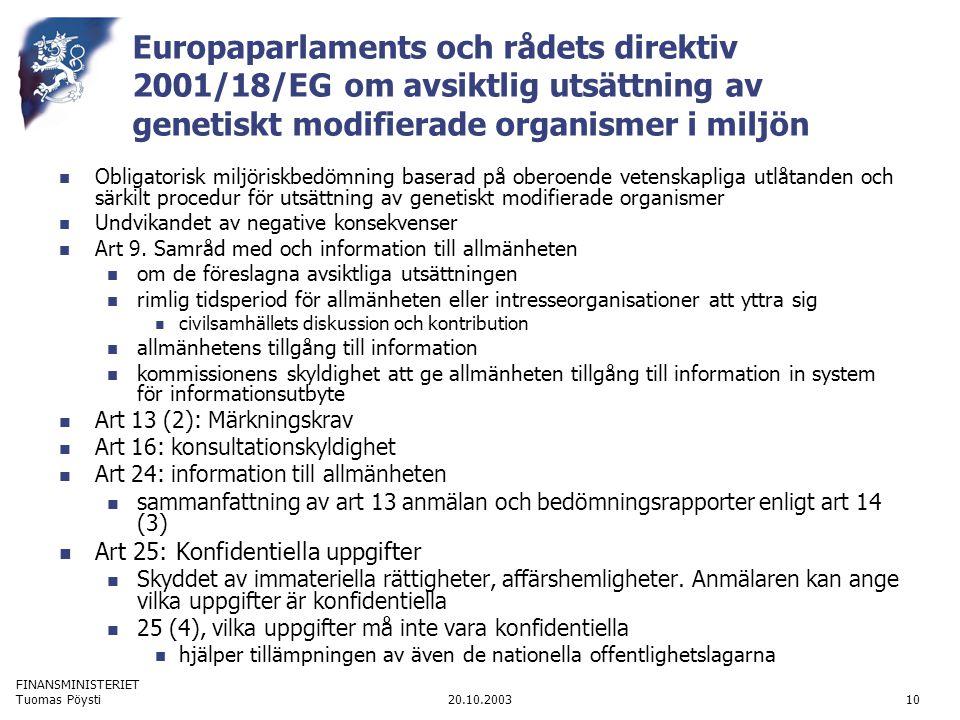 FINANSMINISTERIET 20.10.2003Tuomas Pöysti10 Europaparlaments och rådets direktiv 2001/18/EG om avsiktlig utsättning av genetiskt modifierade organismer i miljön  Obligatorisk miljöriskbedömning baserad på oberoende vetenskapliga utlåtanden och särkilt procedur för utsättning av genetiskt modifierade organismer  Undvikandet av negative konsekvenser  Art 9.