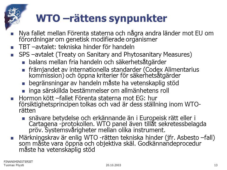 FINANSMINISTERIET 20.10.2003Tuomas Pöysti13 WTO –rättens synpunkter  Nya fallet mellan Förenta staterna och några andra länder mot EU om förordningar om genetisk modifierade organismer  TBT –avtalet: tekniska hinder för handeln  SPS –avtalet (Treaty on Sanitary and Phytosanitary Measures)  balans mellan fria handeln och säkerhetsåtgärder  främjandet av internationella standarder (Codex Alimentarius kommission) och öppna kriterier för säkerhetsåtgärder  begränsningar av handeln måste ha vetenskaplig stöd  inga särskillda bestämmelser om allmänhetens roll  Hormon kött –fallet Förenta staterna mot EG: hur försiktighetsprincipen tolkas och vad är dess ställning inom WTO- rätten  snävare betydelse och erkännande än i Europeisk rätt eller i Cartagena -protokollen.