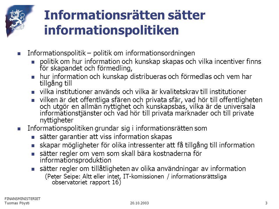 FINANSMINISTERIET 20.10.2003Tuomas Pöysti3 Informationsrätten sätter informationspolitiken  Informationspolitik – politik om informationsordningen  politik om hur information och kunskap skapas och vilka incentiver finns för skapandet och förmedling,  hur information och kunskap distribueras och förmedlas och vem har tillgång till  vilka institutioner används och vilka är kvalitetskrav till institutioner  vilken är det offentliga sfären och privata sfär, vad hör till offentligheten och utgör en allmän nyttighet och kunskapsbas, vilka är de universala informationstjänster och vad hör till privata marknader och till private nyttigheter  Informationspolitiken grundar sig i informationsrätten som  sätter garantier att viss information skapas  skapar mögligheter för olika intressenter att få tillgång till information  sätter regler om vem som skall bära kostnaderna för informationsproduktion  sätter regler om tillåtligheten av olika användningar av information (Peter Seipe: Altt eller intet, IT-komissionen / informationsrättsliga observatoriet rapport 16)