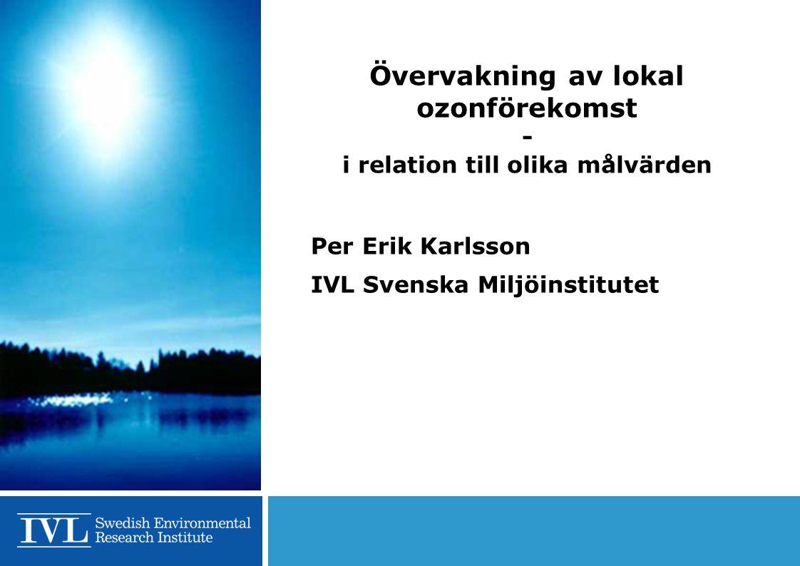 Övervakning av lokal ozonförekomst - i relation till olika målvärden Per Erik Karlsson IVL Svenska Miljöinstitutet