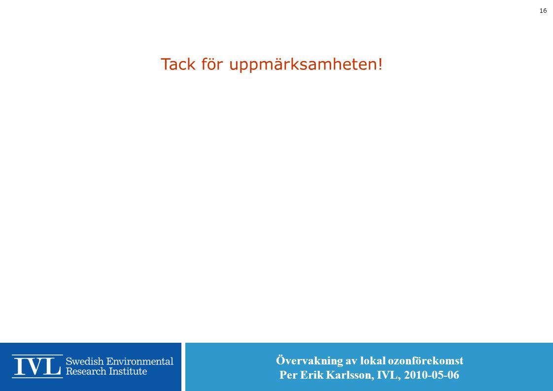 Övervakning av lokal ozonförekomst Per Erik Karlsson, IVL, 2010-05-06 16 Tack för uppmärksamheten!