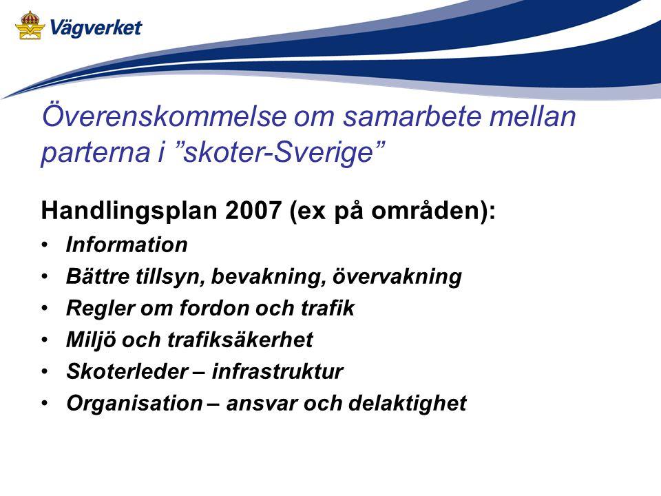 Handlingsplan 2007 (ex på områden): •Information •Bättre tillsyn, bevakning, övervakning •Regler om fordon och trafik •Miljö och trafiksäkerhet •Skoterleder – infrastruktur •Organisation – ansvar och delaktighet Överenskommelse om samarbete mellan parterna i skoter-Sverige