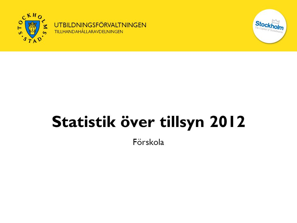 UTBILDNINGSFÖRVALTNINGEN TILLHANDAHÅLLARAVDELNINGEN Statistik över tillsyn 2012 Förskola