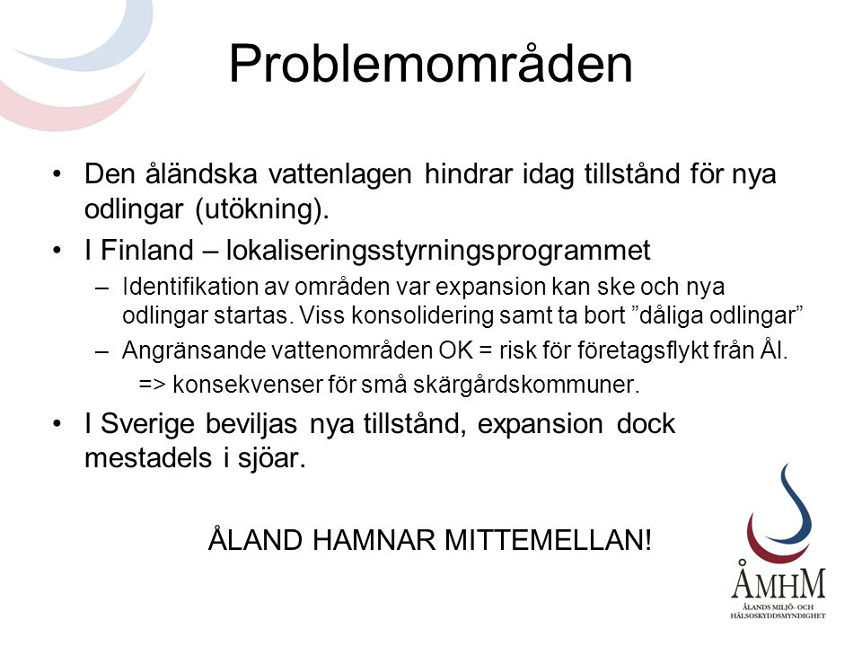 Problemområden •Den åländska vattenlagen hindrar idag tillstånd för nya odlingar (utökning). •I Finland – lokaliseringsstyrningsprogrammet –Identifika