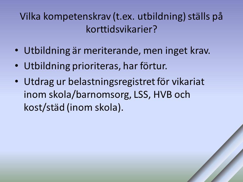 Vilka kompetenskrav (t.ex. utbildning) ställs på korttidsvikarier? • Utbildning är meriterande, men inget krav. • Utbildning prioriteras, har förtur.