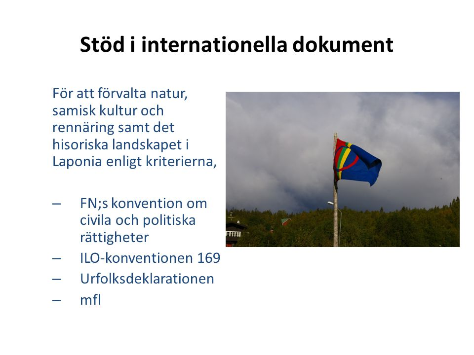 Stöd i internationella dokument För att förvalta natur, samisk kultur och rennäring samt det hisoriska landskapet i Laponia enligt kriterierna, – FN;s konvention om civila och politiska rättigheter – ILO-konventionen 169 – Urfolksdeklarationen – mfl