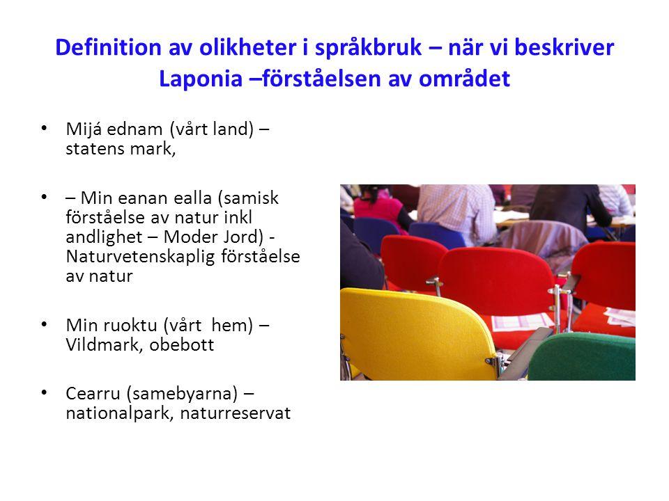 Definition av olikheter i språkbruk – när vi beskriver Laponia –förståelsen av området • Mijá ednam (vårt land) – statens mark, • – Min eanan ealla (samisk förståelse av natur inkl andlighet – Moder Jord) - Naturvetenskaplig förståelse av natur • Min ruoktu (vårt hem) – Vildmark, obebott • Cearru (samebyarna) – nationalpark, naturreservat