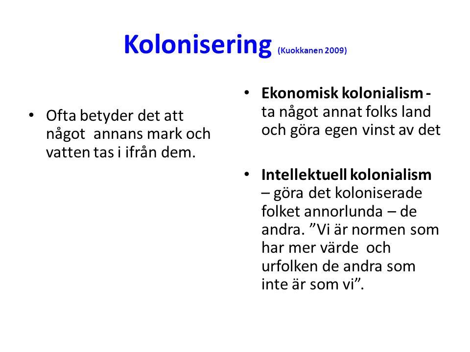 Kolonisering (Kuokkanen 2009) • Ofta betyder det att något annans mark och vatten tas i ifrån dem. • Ekonomisk kolonialism - ta något annat folks land