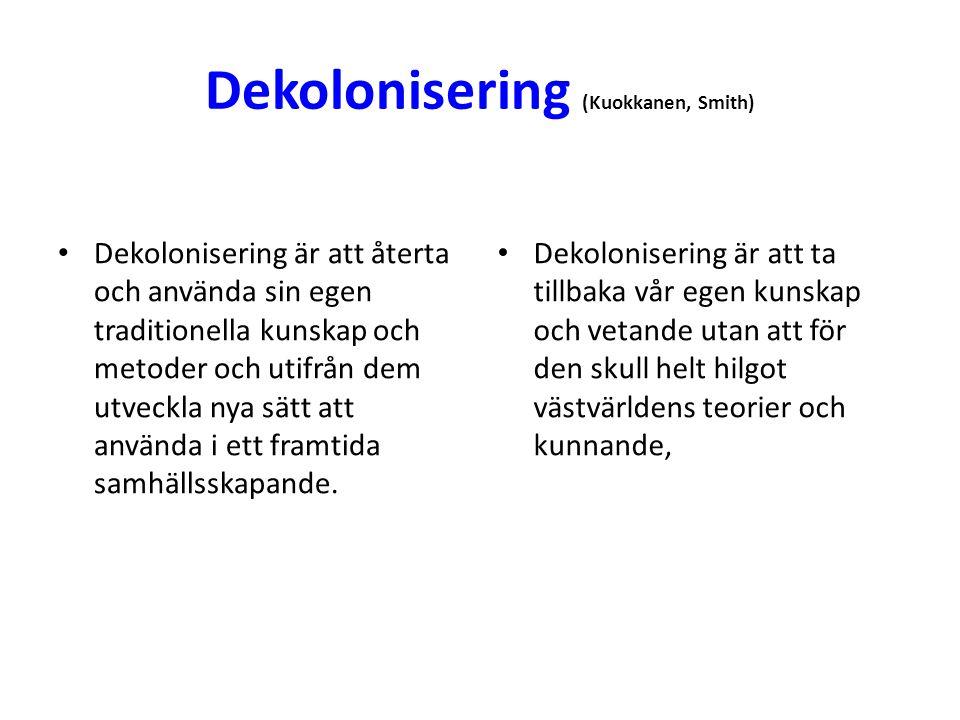 Dekolonisering (Kuokkanen, Smith) • Dekolonisering är att återta och använda sin egen traditionella kunskap och metoder och utifrån dem utveckla nya sätt att använda i ett framtida samhällsskapande.