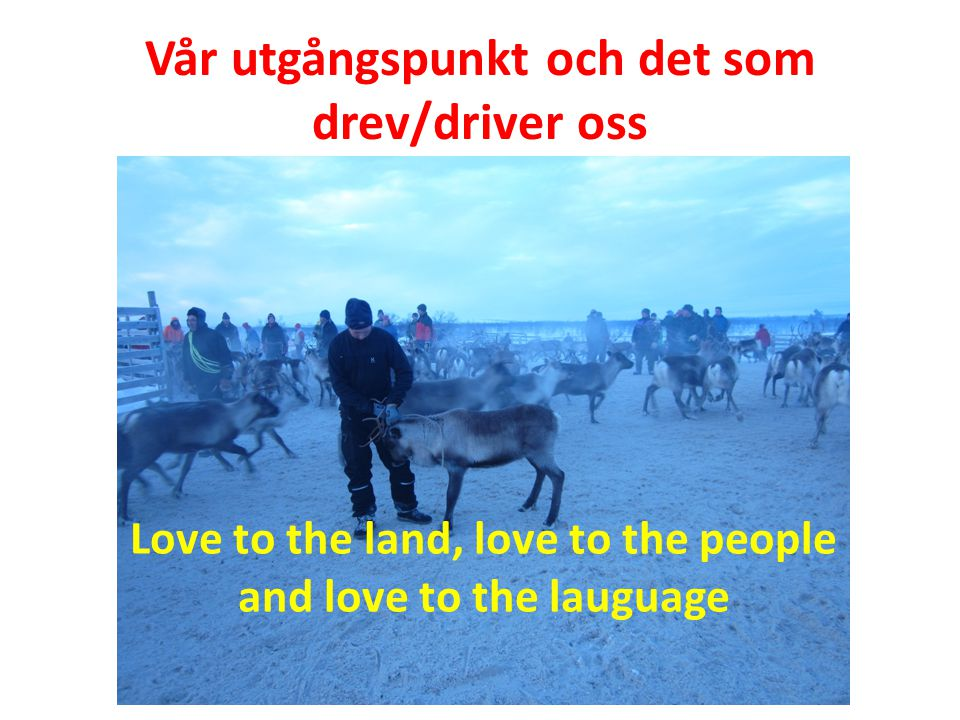 Vår utgångspunkt och det som drev/driver oss Love to the land, love to the people and love to the lauguage