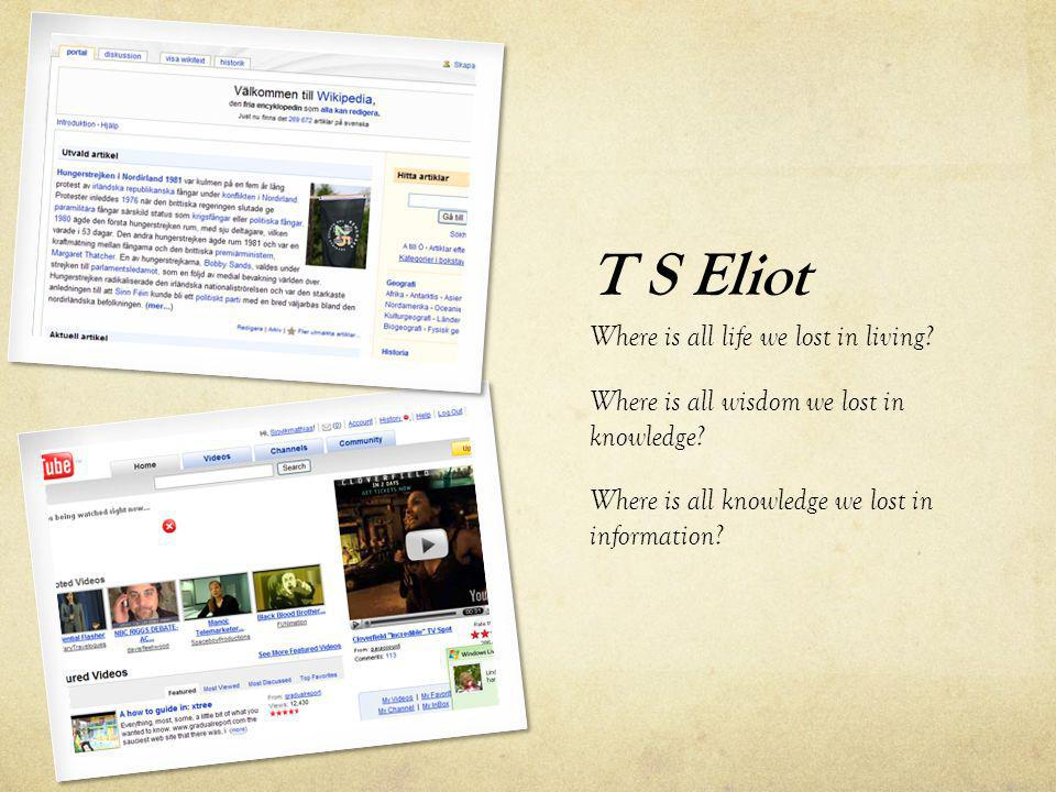 T S Eliot Where is all life we lost in living.Where is all wisdom we lost in knowledge.
