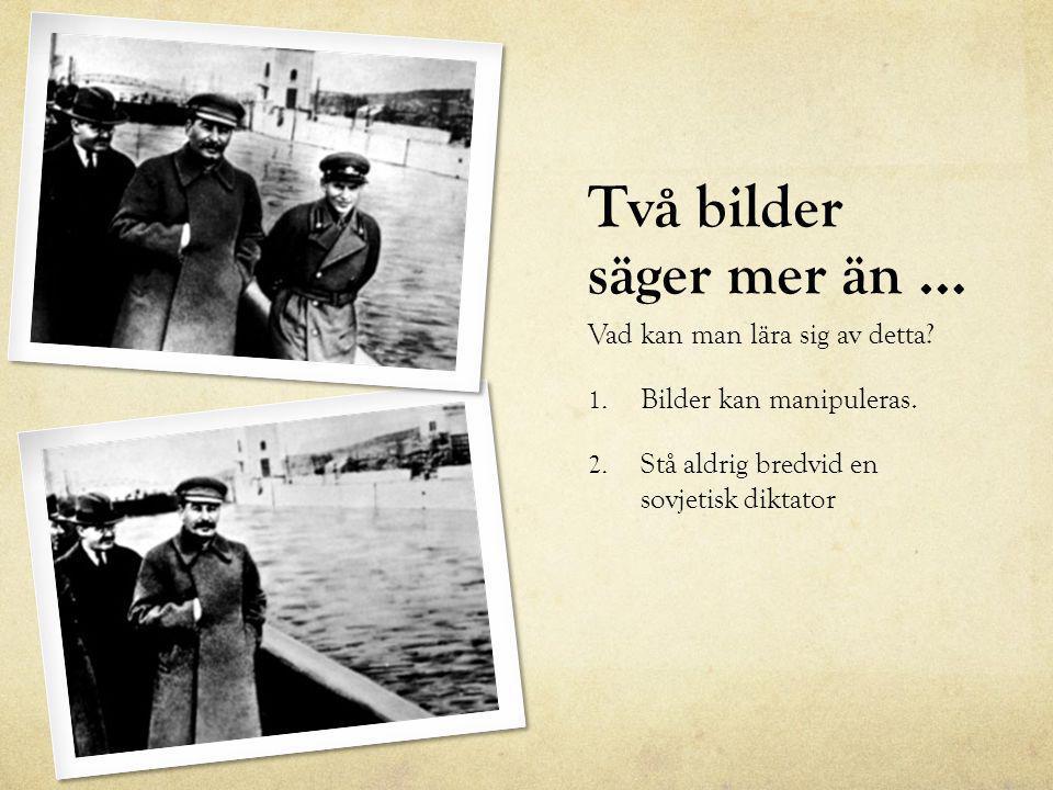 Två bilder säger mer än … Vad kan man lära sig av detta? 1. Bilder kan manipuleras. 2. Stå aldrig bredvid en sovjetisk diktator