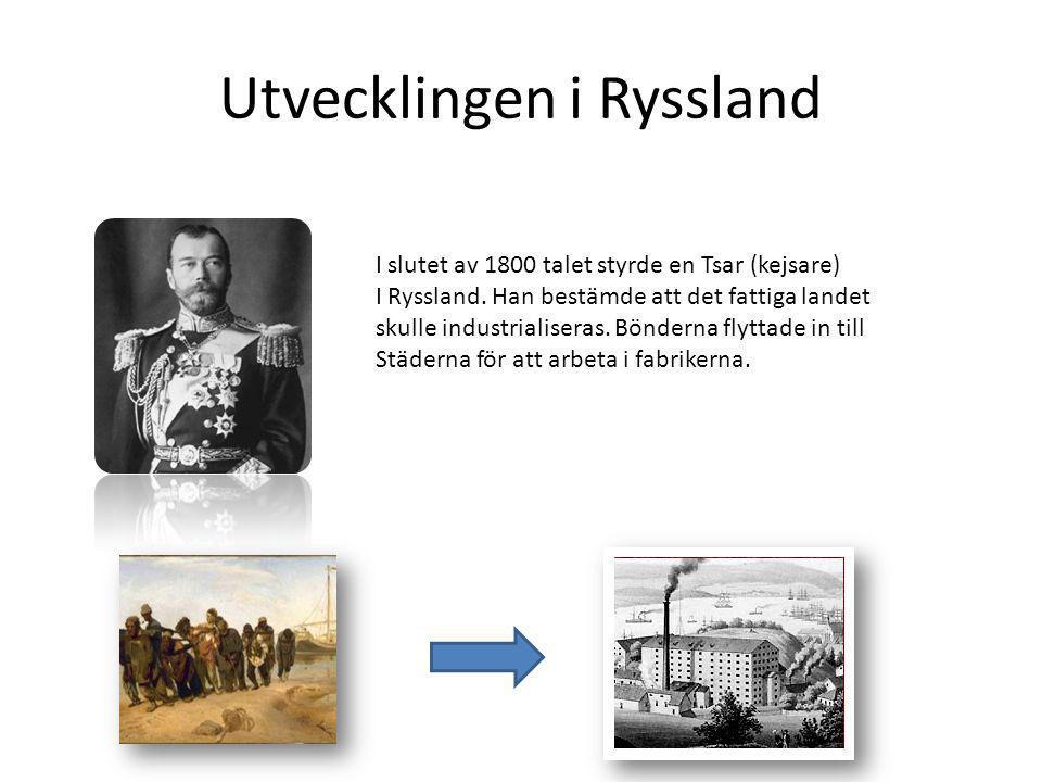 Utvecklingen i Ryssland I slutet av 1800 talet styrde en Tsar (kejsare) I Ryssland. Han bestämde att det fattiga landet skulle industrialiseras. Bönde