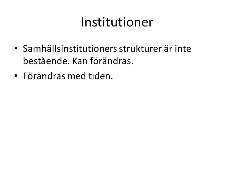 Institutioner • Samhällsinstitutioners strukturer är inte bestående. Kan förändras. • Förändras med tiden.