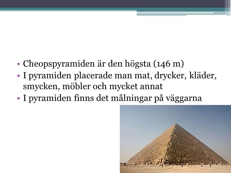 •Cheopspyramiden är den högsta (146 m) •I pyramiden placerade man mat, drycker, kläder, smycken, möbler och mycket annat •I pyramiden finns det målnin
