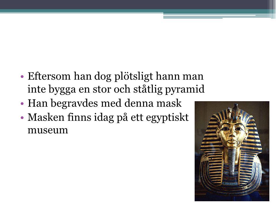 •Eftersom han dog plötsligt hann man inte bygga en stor och ståtlig pyramid •Han begravdes med denna mask •Masken finns idag på ett egyptiskt museum