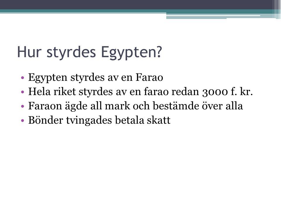 Hur styrdes Egypten? •Egypten styrdes av en Farao •Hela riket styrdes av en farao redan 3000 f. kr. •Faraon ägde all mark och bestämde över alla •Bönd