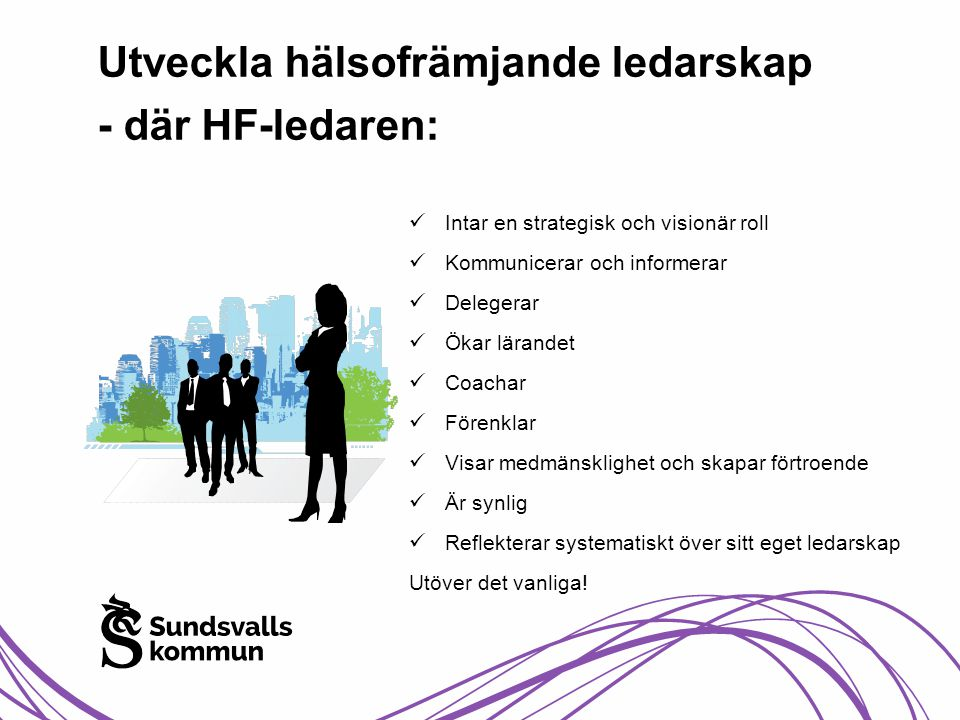 Utveckla hälsofrämjande ledarskap - där HF-ledaren:  Intar en strategisk och visionär roll  Kommunicerar och informerar  Delegerar  Ökar lärandet