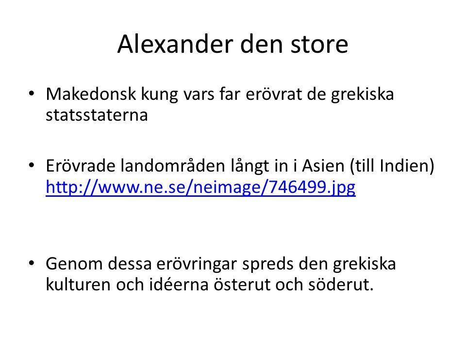 Alexander den store • Makedonsk kung vars far erövrat de grekiska statsstaterna • Erövrade landområden långt in i Asien (till Indien) http://www.ne.se
