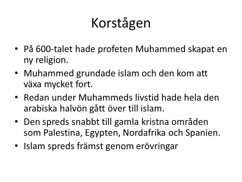 Korstågen • På 600-talet hade profeten Muhammed skapat en ny religion. • Muhammed grundade islam och den kom att växa mycket fort. • Redan under Muham