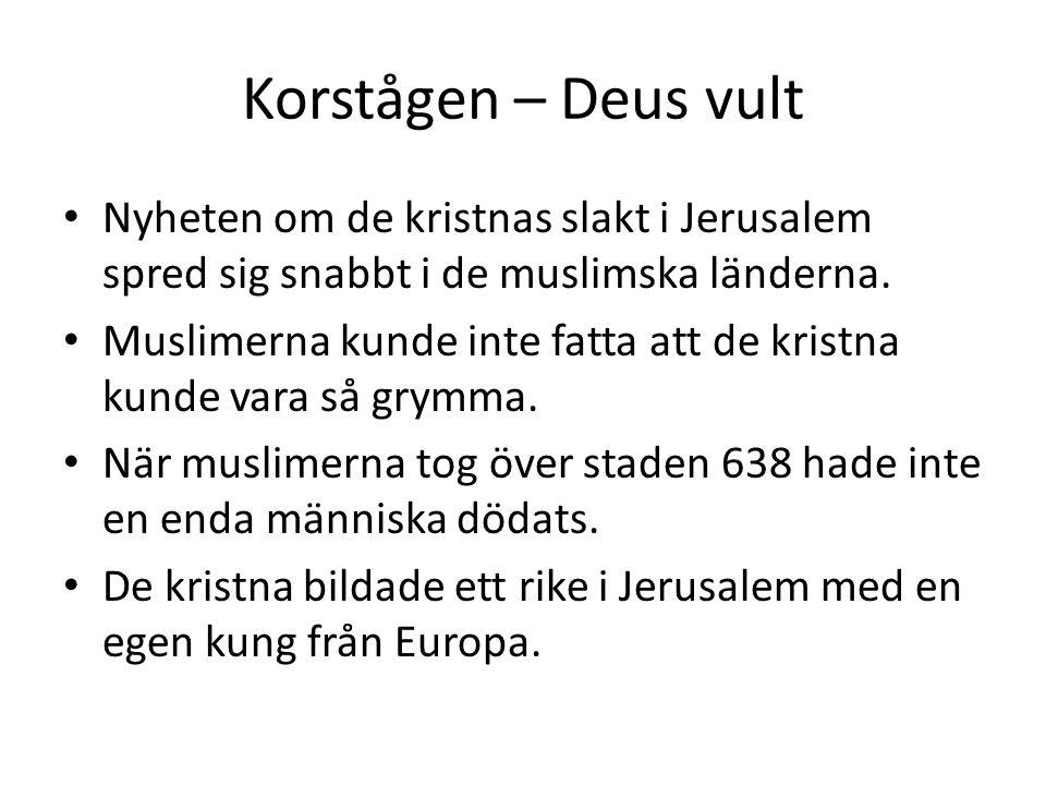 Korstågen – Deus vult • Nyheten om de kristnas slakt i Jerusalem spred sig snabbt i de muslimska länderna. • Muslimerna kunde inte fatta att de kristn