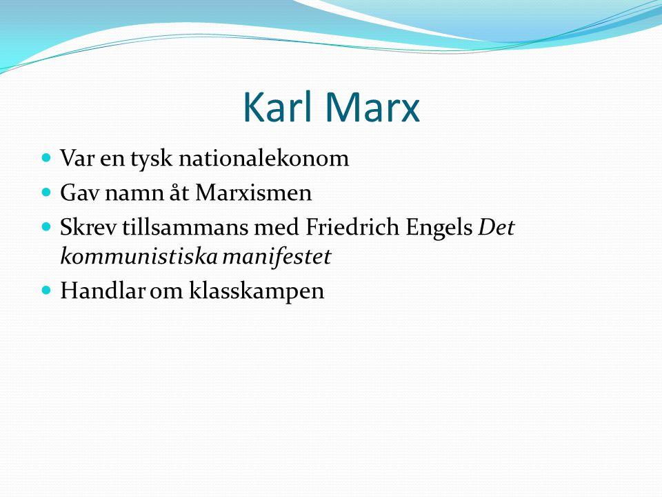 Karl Marx  Var en tysk nationalekonom  Gav namn åt Marxismen  Skrev tillsammans med Friedrich Engels Det kommunistiska manifestet  Handlar om klas