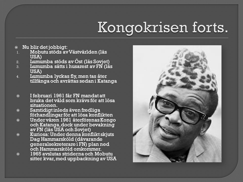 Nu blir det jobbigt: 1. Mobutu stöds av Västvärlden (läs USA) 2. Lumumba stöds av Öst (läs Sovjet) 3. Lumumba sätts i husarest av FN (läs USA) 4. Lu