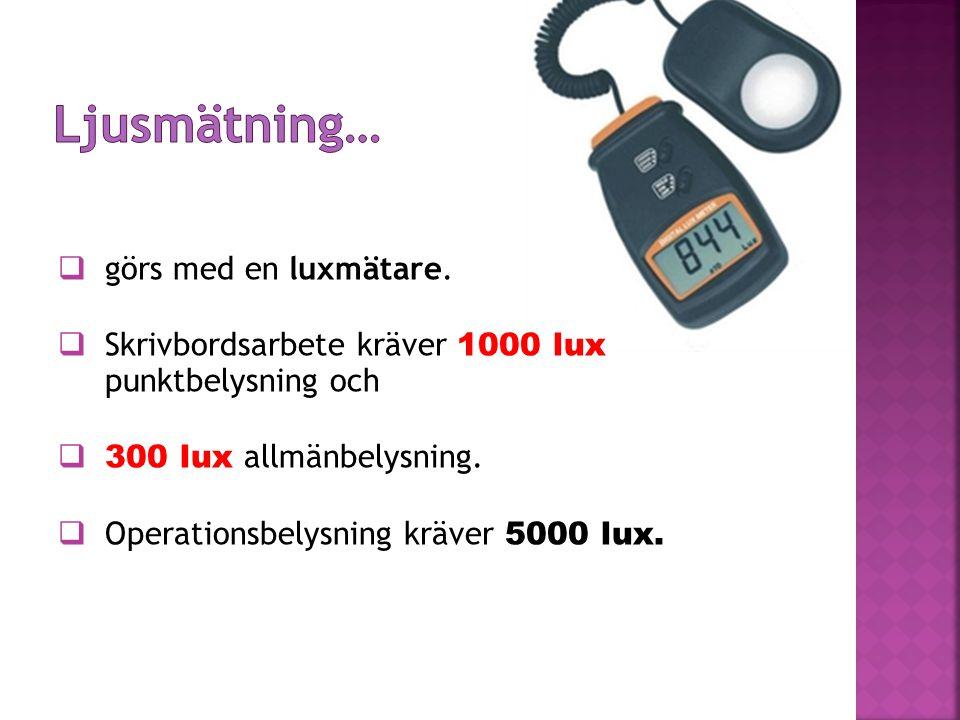  görs med en luxmätare.  Skrivbordsarbete kräver 1000 lux punktbelysning och  300 lux allmänbelysning.  Operationsbelysning kräver 5000 lux.