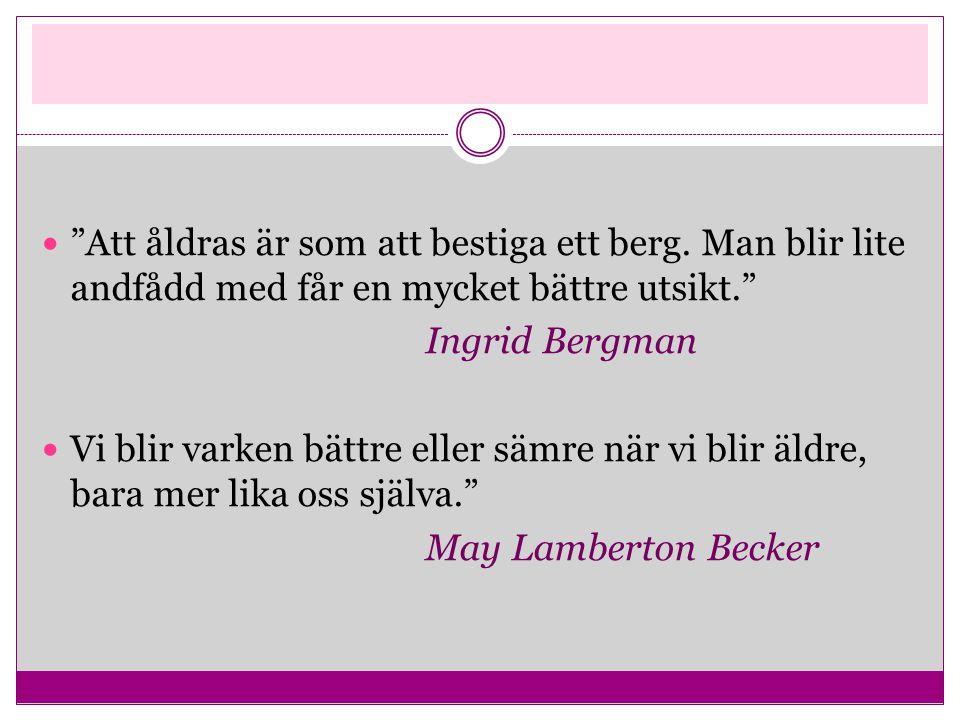""" """"Att åldras är som att bestiga ett berg. Man blir lite andfådd med får en mycket bättre utsikt."""" Ingrid Bergman  Vi blir varken bättre eller sämre"""